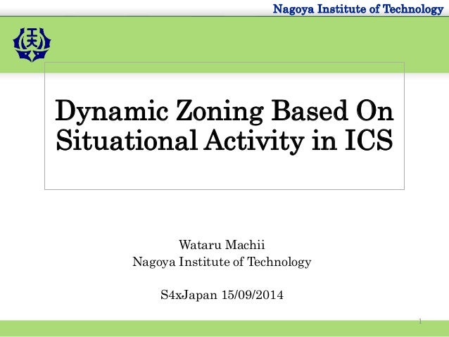 Nagoya Institute of Technology  Dynamic Zoning Based On  Situational Activity in ICS  Wataru Machii  Nagoya Institute of T...