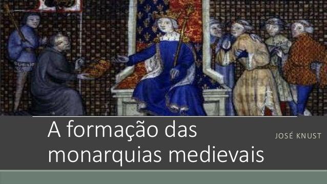 A formação das monarquias medievais  JOSÉ KNUST