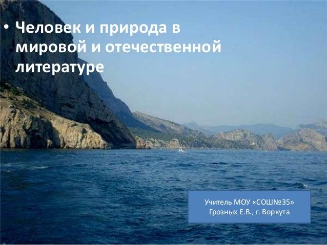 • Человек и природа в  мировой и отечественной  литературе  Учитель МОУ «СОШ№35»  Грозных Е.В., г. Воркута