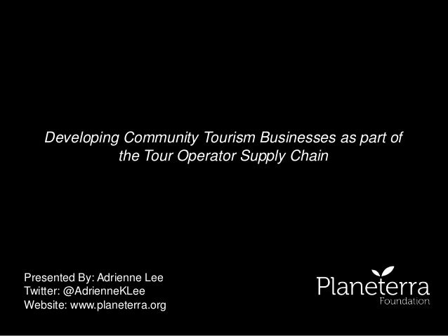 Developing Community Tourism Businesses as part of  the Tour Operator Supply Chain  Presented By: Adrienne Lee  Twitter: @...
