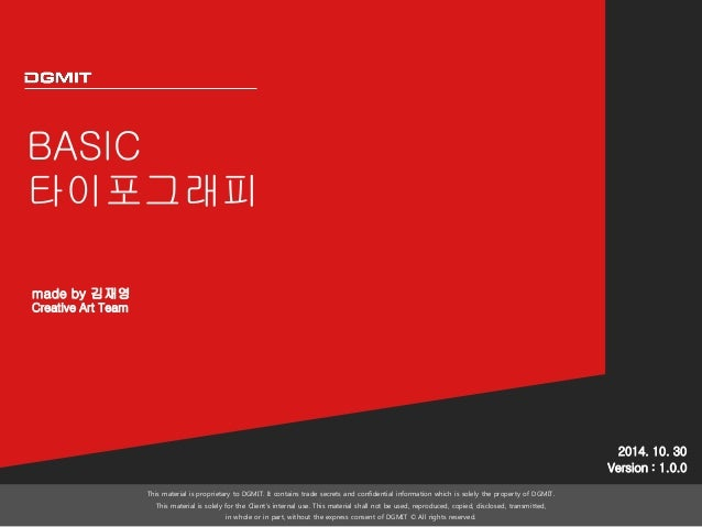 BASIC  타이포그래피  2014. 10. 30  Version : 1.0.0  This material is proprietary to DGMIT. It contains trade secrets and confide...