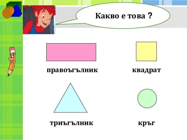 Какво е това ?  правоъгълник  триъгълник  квадрат  кръг