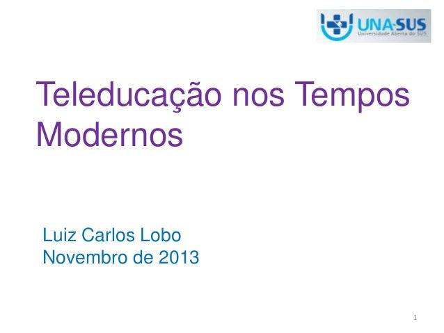 Teleducação nos Tempos  Modernos  Luiz Carlos Lobo  Novembro de 2013  1