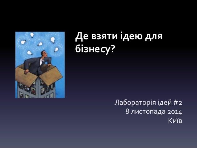 Де взяти ідею для  бізнесу?  Лабораторія ідей #2  8 листопада 2014  Київ