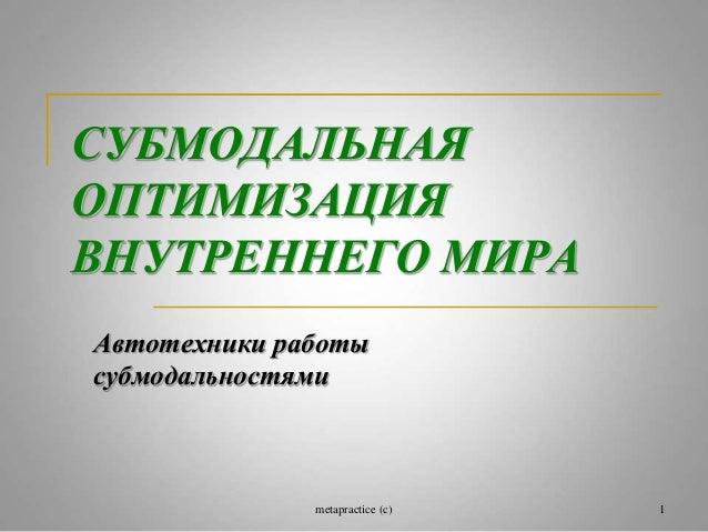 СУБМОДАЛЬНАЯ  ОПТИМИЗАЦИЯ  ВНУТРЕННЕГО МИРА  Автотехники работы  субмодальностями  metapractice (c) 1
