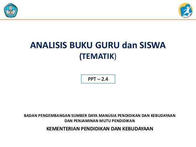 ANALISIS BUKU GURU dan SISWA  (TEMATIK)  PPT – 2.4  BADAN PENGEMBANGAN SUMBER DAYA MANUSIA PENDIDIKAN DAN KEBUDAYAAN  DAN ...