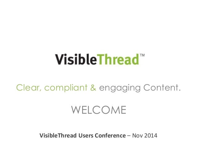 Clear, compliant & engaging Content.  WELCOME  VisibleThread Users Conference – Nov 2014