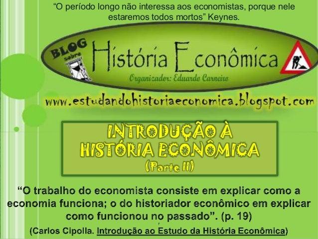"""""""O período longo não interessa aos economistas, porque nele  estaremos todos mortos"""" Keynes.  INTRODUÇÃO À  HISTÓRIA ECONÔ..."""