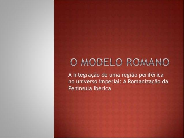 A Integração de uma região periférica  no universo imperial: A Romanização da  Península Ibérica