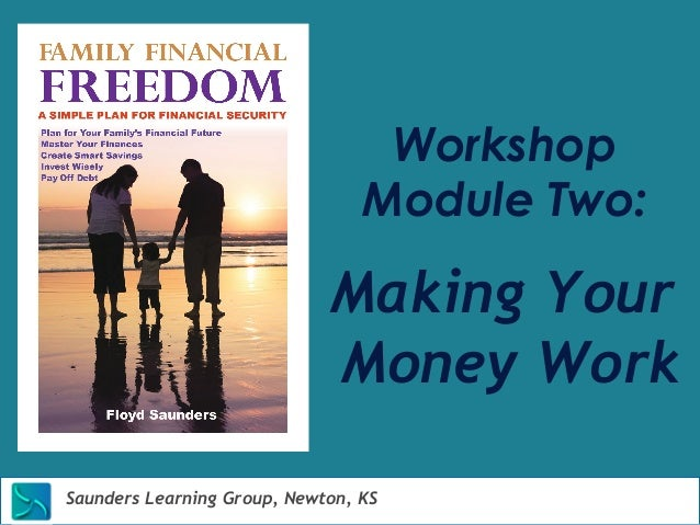 Workshop  Module Two:  Making Your  Money Work  Saunders Learning Group, Newton, KS