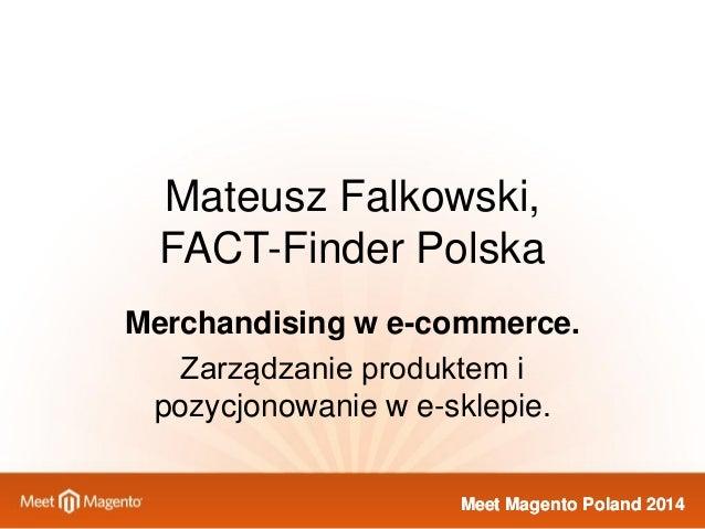 Meet Magento Poland 2014  Mateusz Falkowski, FACT-Finder Polska  Merchandising w e-commerce.  Zarządzanie produktem i pozy...