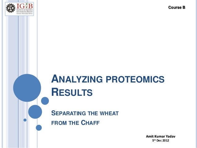ANALYZING PROTEOMICS RESULTS SEPARATING THE WHEAT FROM THE CHAFF Amit Kumar Yadav 5th Dec 2012 Course B