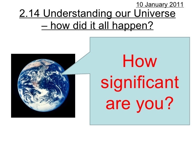 2.14 Understanding our Universe – how did it all happen? 10 January 2011 How significant are you?
