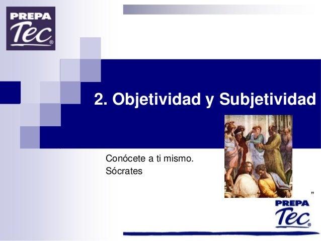 """2. Objetividad y Subjetividad Conócete a ti mismo. Sócrates """""""
