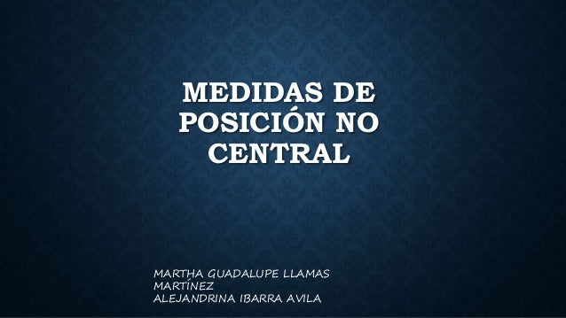 MEDIDAS DE POSICIÓN NO CENTRAL MARTHA GUADALUPE LLAMAS MARTÍNEZ ALEJANDRINA IBARRA AVILA