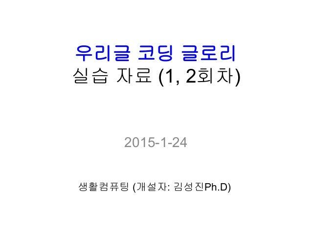 우리글 코딩 글로리 실습 자료 (1, 2회차) 2015-1-24 생활컴퓨팅 (개설자: 김성진Ph.D)