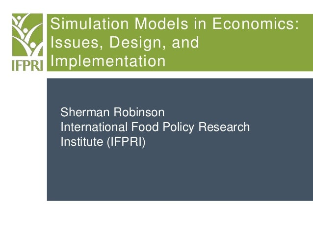 Simulation Models in Economics: Issues, Design, and Implementation Sherman Robinson International Food Policy Research Ins...