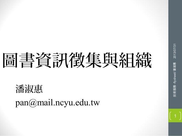 圖書資訊徵集與組織 潘淑惠 pan@mail.ncyu.edu.tw 技術服務-flysheet/潘淑惠2013/07/31 1