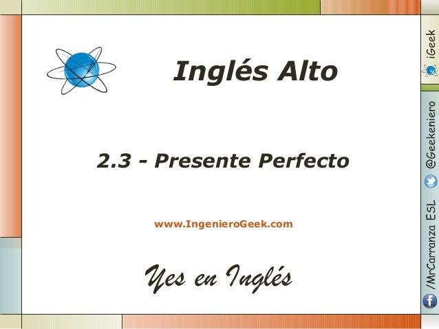 Yes en Inglés 2.3 - Presente Perfecto www.IngenieroGeek.com Inglés Alto