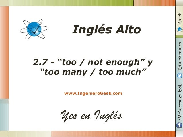 "Yes en Inglés 2.7 - ""too / not enough"" y ""too many / too much"" www.IngenieroGeek.com Inglés Alto"