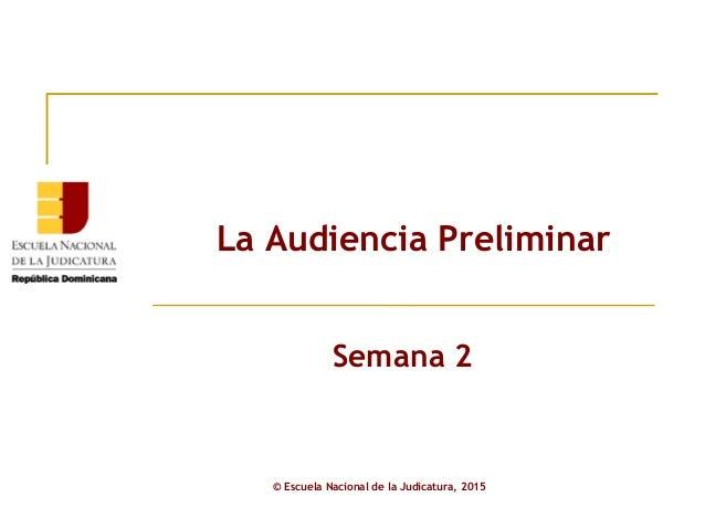 La Audiencia Preliminar © Escuela Nacional de la Judicatura, 2015 Semana 2