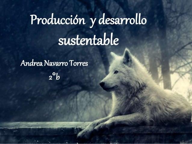 Producción y desarrollo sustentable Andrea Navarro Torres 2°b