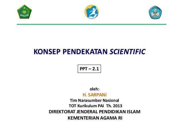 KONSEP PENDEKATAN SCIENTIFIC PPT – 2.1 oleh: H. SARPANI Tim Narasumber Nasional TOT Kurikulum PAI Th. 2013 DIREKTORAT JEND...