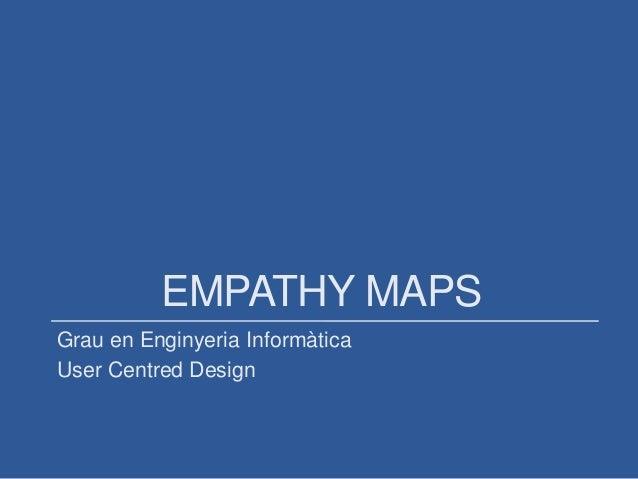 EMPATHY MAPS Grau en Enginyeria Informàtica User Centred Design