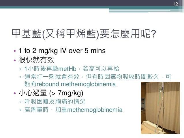 甲基藍(又稱甲烯藍)要怎麼用呢? • 1 to 2 mg/kg IV over 5 mins • 很快就有效 ▫ 1小時後再驗metHb,若高可以再給 ▫ 通常打一劑就會有效,但有時因毒物吸收時間較久,可 能有rebound methemogl...