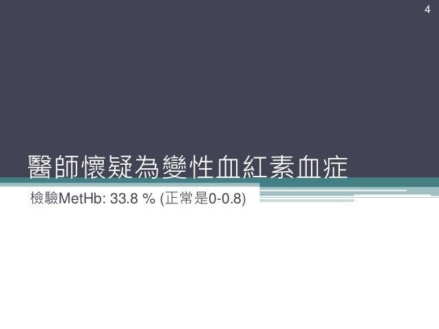醫師懷疑為變性血紅素血症 檢驗MetHb: 33.8 % (正常是0-0.8) 4