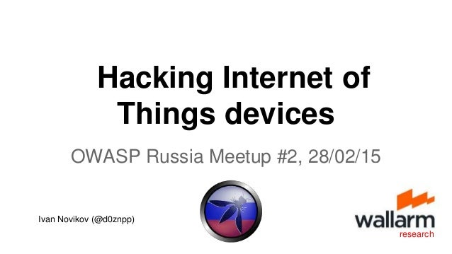 OWASP Russia Meetup #2, 28/02/15 research Hacking Internet of Things devices Ivan Novikov (@d0znpp)