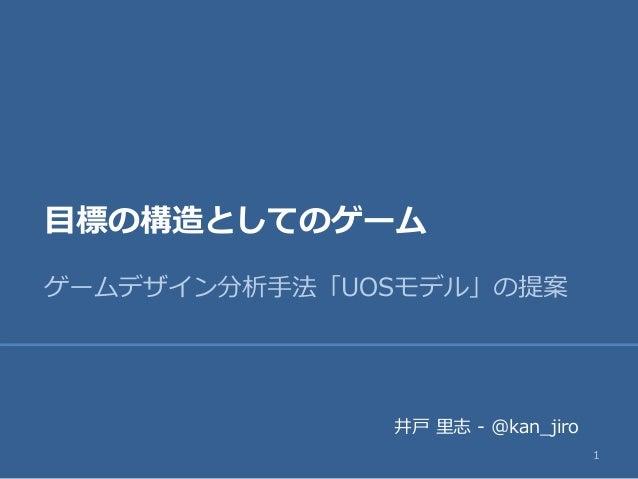 目標の構造としてのゲーム ゲームデザイン分析手法「UOSモデル」の提案 1 井戸 里志 - @kan_jiro