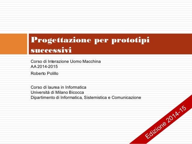 Progettazione per prototipi successivi Corso di Interazione Uomo Macchina AA 2014-2015 Roberto Polillo Corso di laurea in ...