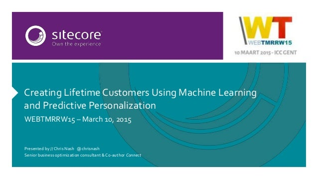 Creating LifetimeCustomers Using Machine Learning and Predictive Personalization WEBTMRRW15 – March 10, 2015 Presented by ...