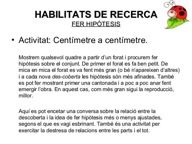 HABILITATS DE RECERCAHABILITATS DE RECERCA FER HIPÒTESISFER HIPÒTESIS • Activitat: Centímetre a centímetre. Mostrem qualse...