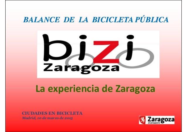 BALANCE DE LA BICICLETA PÚBLICABALANCE DE LA BICICLETA PÚBLICA La experiencia de Zaragoza CIUDADES EN BICICLETA Madrid, 10...