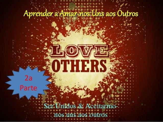 Aprender a Amar-nos Uns aos Outros 2a Parte Ser Unidos & Aceitarmo- nos uns aos outros