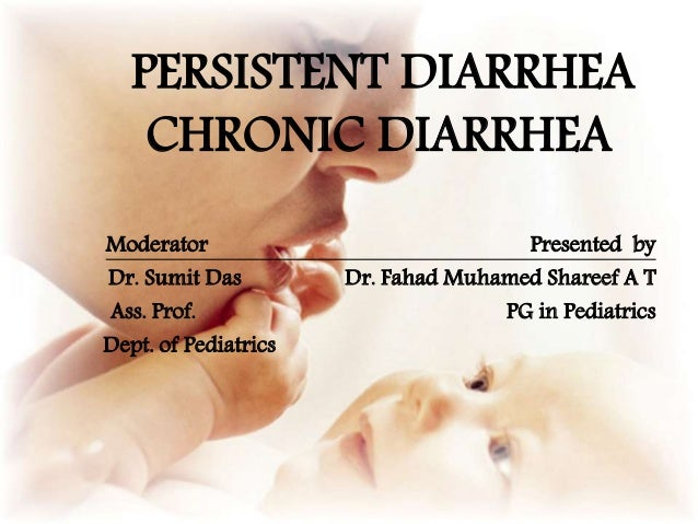 PERSISTENT DIARRHEA CHRONIC DIARRHEA Moderator Presented by Dr. Sumit Das Dr. Fahad Muhamed Shareef A T Ass. Prof. PG in P...