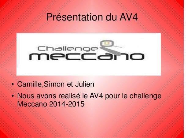 Présentation du AV4 ● Camille,Simon et Julien ● Nous avons realisé le AV4 pour le challenge Meccano 2014-2015