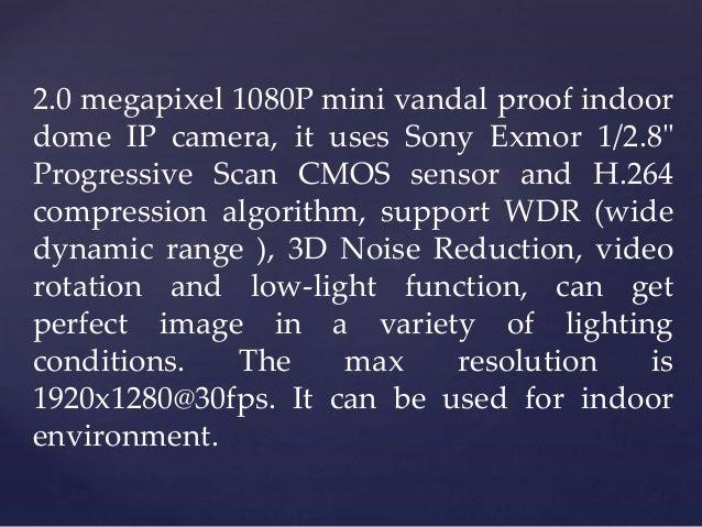 "2.0 megapixel 1080P mini vandal proof indoor dome IP camera, it uses Sony Exmor 1/2.8"" Progressive Scan CMOS sensor and H...."