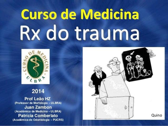 Curso de Medicina Rx do trauma 2014 Prof Leão HZ (Professor de Morfologia – ULBRA) Juan Zambon (Acadêmico de Medicina – UL...