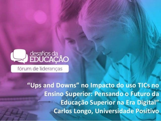 """""""Ups and Downs"""" no Impacto do uso TICs no Ensino Superior: Pensando o Futuro da Educação Superior na Era Digital"""" Carlos L..."""