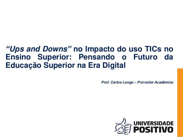"""""""""""Ups and Downs"""" no impacto do uso TICs no Ensino Superior: Pensando o Futuro da Educação Superior na Era Digital"""", por Carlos Longo - Universidade Positivo Slide 2"""
