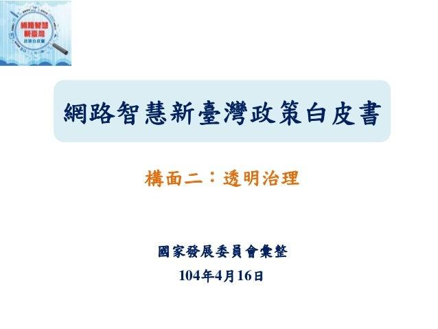 網路智慧新臺灣政策白皮書 構面二:透明治理 國家發展委員會彙整 104年4月16日