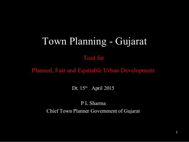 Dt. 15th April 2015 P L Sharma Chief Town Planner Government of Gujarat Town Planning - Gujarat Tool for Planned, Fair and...