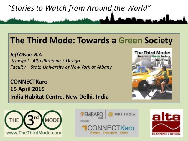 """Stories to Watch from Around the World"" The Third Mode: Towards a Green Society Jeff Olson, R.A. Principal, Alta Planning..."