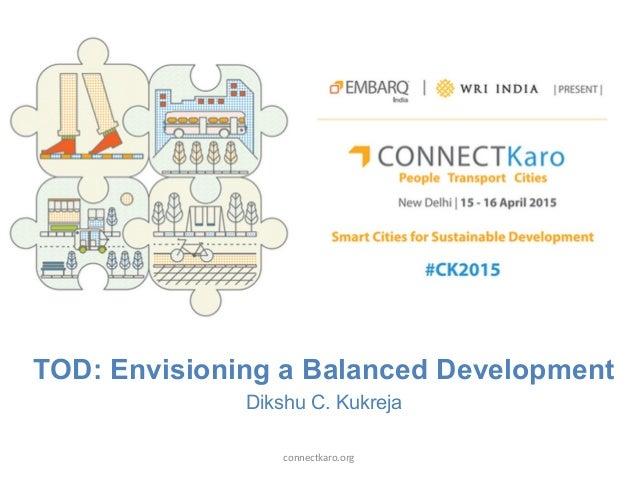 TOD: Envisioning a Balanced Development Dikshu C. Kukreja connectkaro.org