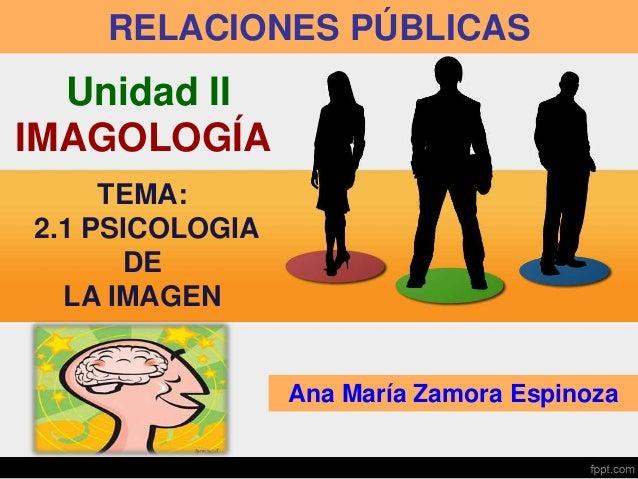 RELACIONES PÚBLICAS Ana María Zamora Espinoza Unidad II IMAGOLOGÍA TEMA: 2.1 PSICOLOGIA DE LA IMAGEN