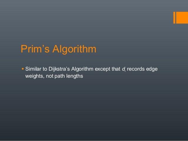 Prim's Algorithm  Similar to Dijkstra's Algorithm except that dv records edge weights, not path lengths