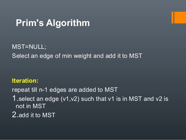 Prim's Algorithm MST=NULL; Select an edge of min weight and add it to MST Iteration: repeat till n-1 edges are added to MS...